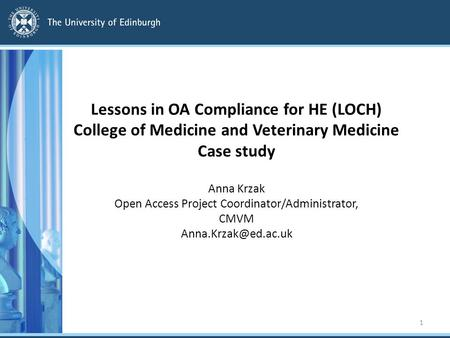 Lessons in OA Compliance for HE (LOCH) College of Medicine and Veterinary Medicine Case study Anna Krzak Open Access Project Coordinator/Administrator,