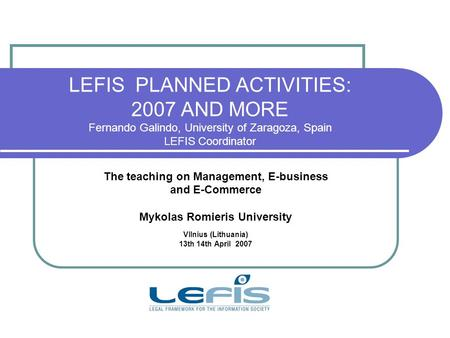 LEFIS PLANNED ACTIVITIES: 2007 AND MORE Fernando Galindo, University of Zaragoza, Spain LEFIS Coordinator The teaching on Management, E-business and E-Commerce.
