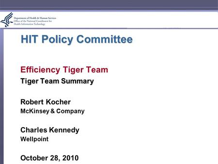 HIT Policy Committee Efficiency Tiger Team Tiger Team Summary Robert Kocher McKinsey & Company Charles Kennedy Wellpoint October 28, 2010.