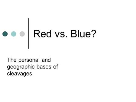 Red vs. Blue? The personal and geographic bases of cleavages.