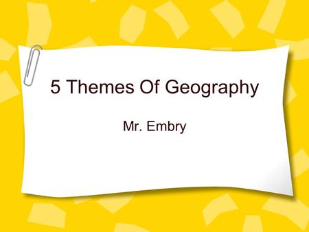 5 Themes Of Geography Mr. Embry. What are the five themes? Tools geographer's use to study features on earth. –Location –Place –Movement –Region –Human.