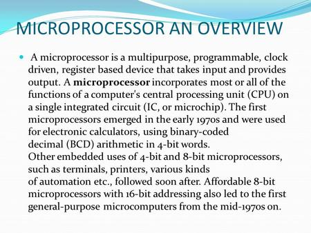MICROPROCESSOR AN OVERVIEW A microprocessor is a multipurpose, programmable, clock driven, register based device that takes input and provides output.