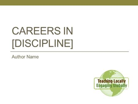 "CAREERS IN [DISCIPLINE] Author Name. Learning Objective The student will be able to ….. [Insert a single learning objective. Refer to the ""Developing."