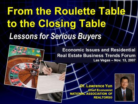 From the Roulette Table to the Closing Table Lessons for Serious Buyers Economic Issues and Residential Real Estate Business Trends Forum Las Vegas – Nov.