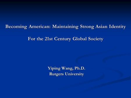 Becoming American: Maintaining Strong Asian Identity For the 21st Century Global Society Yiping Wang, Ph.D. Rutgers University.