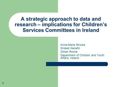 1 A strategic approach to data and research – implications for Children's Services Committees in Ireland Anne-Marie Brooks Sinéad Hanafin Gillian Roche.