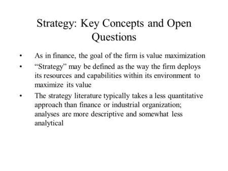 "Strategy: Key Concepts and Open Questions As in finance, the goal of the firm is value maximization ""Strategy"" may be defined as the way the firm deploys."