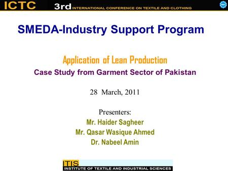 Application of Lean Production Case Study from Garment Sector of Pakistan 28 March, 2011 Presenters: Mr. Haider Sagheer Mr. Qasar Wasique Ahmed Dr. Nabeel.