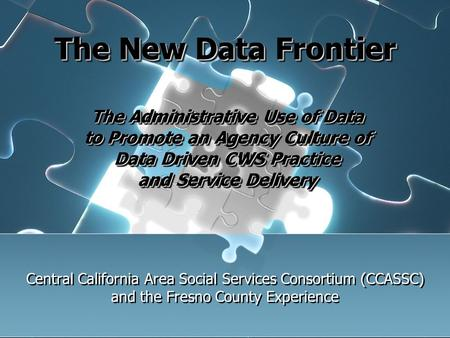The New Data Frontier Central California Area Social Services Consortium (CCASSC) and the Fresno County Experience The Administrative Use of Data to Promote.