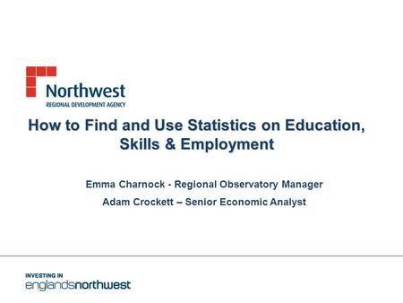 How to Find and Use Statistics on Education, Skills & Employment Emma Charnock - Regional Observatory Manager Adam Crockett – Senior Economic Analyst.