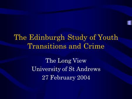The Edinburgh Study of Youth Transitions and Crime The Long View University of St Andrews 27 February 2004.