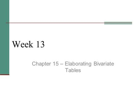 Week 13 Chapter 15 – Elaborating Bivariate Tables.