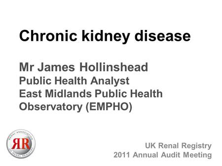 Chronic kidney disease Mr James Hollinshead Public Health Analyst East Midlands Public Health Observatory (EMPHO) UK Renal Registry 2011 Annual Audit Meeting.