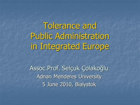 Tolerance and Public Administration in Integrated Europe Assoc.Prof. Selçuk Çolakoğlu Adnan Menderes University 5 June 2010, Bialystok.