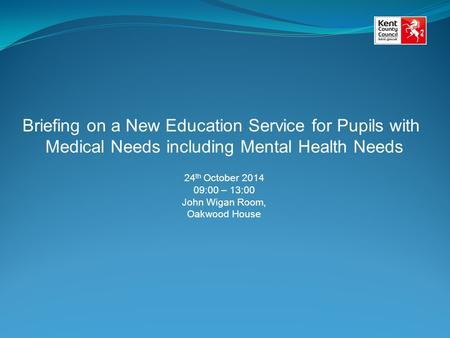 Briefing on a New Education Service for Pupils with Medical Needs including Mental Health Needs 24 th October 2014 09:00 – 13:00 John Wigan Room, Oakwood.