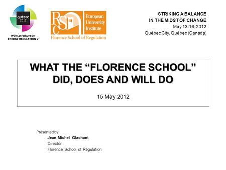 "WHAT THE ""FLORENCE SCHOOL"" DID, DOES AND WILL DO WHAT THE ""FLORENCE SCHOOL"" DID, DOES AND WILL DO 15 May 2012 Presented by: Jean-Michel Glachant Director."
