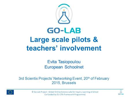 © Go-Lab Project - Global Online Science Labs for Inquiry Learning at School Co-funded by EU (7th Framework Programme) Large scale pilots & teachers' involvement.