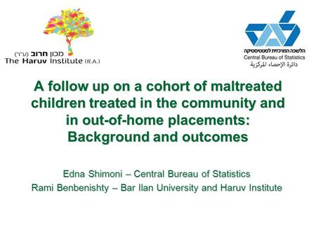 A follow up on a cohort of maltreated children treated in the community and in out-of-home placements: Background and outcomes Edna Shimoni – Central Bureau.