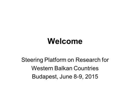 Welcome Steering Platform on Research for Western Balkan Countries Budapest, June 8-9, 2015.