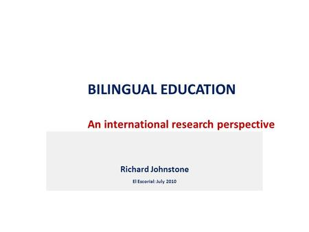 BILINGUAL EDUCATION An international research perspective Richard Johnstone El Escorial: July 2010.