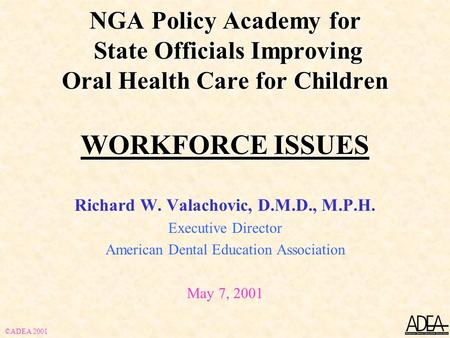 NGA Policy Academy for State Officials Improving Oral Health Care for Children WORKFORCE ISSUES Richard W. Valachovic, D.M.D., M.P.H. Executive Director.