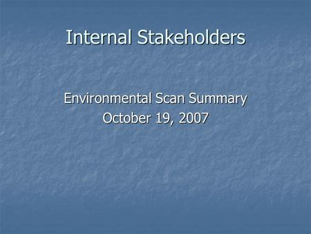 Internal Stakeholders Environmental Scan Summary October 19, 2007.