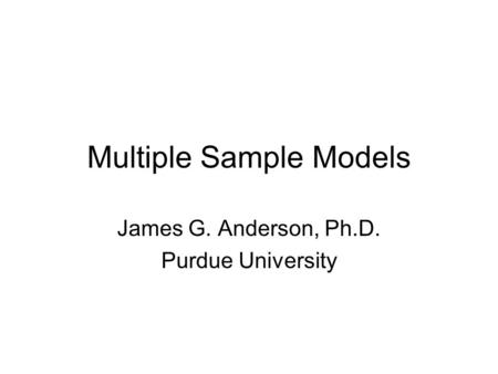 Multiple Sample Models James G. Anderson, Ph.D. Purdue University.