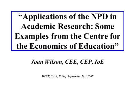 """Applications of the NPD in Academic Research: Some Examples from the Centre for the Economics of Education"" Joan Wilson, CEE, CEP, IoE DCSF, York, Friday."