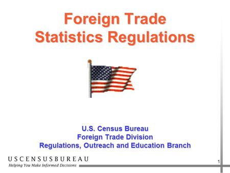 1 Foreign Trade Statistics Regulations U.S. Census Bureau Foreign Trade Division Regulations, Outreach and Education Branch.