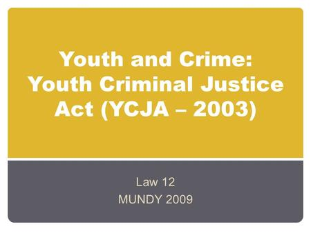 Youth and Crime: Youth Criminal Justice Act (YCJA – 2003) Law 12 MUNDY 2009.