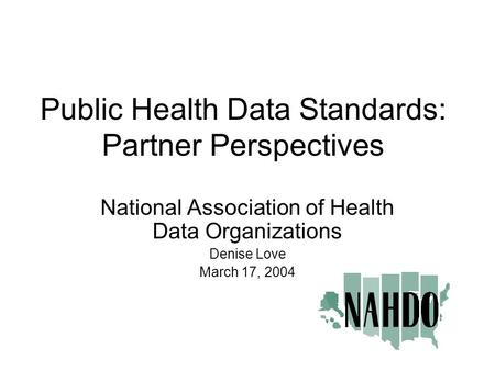 Public Health Data Standards: Partner Perspectives National Association of Health Data Organizations Denise Love March 17, 2004.