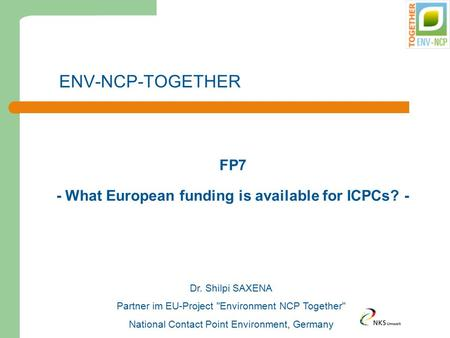 ENV-NCP-TOGETHER FP7 - What European funding is available for ICPCs? - Dr. Shilpi SAXENA Partner im EU-Project Environment NCP Together National Contact.