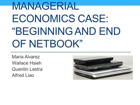 "MANAGERIAL ECONOMICS CASE: ""BEGINNING AND END OF NETBOOK"" Maria Alvarez Wallace Hsieh Quentin Lestra Alfred Liao."