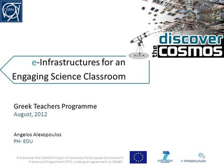 E-Infrastructures for an Engaging Science Classroom The Discover the COSMOS Project is financed by the European Commission's Framework Programme 7 (FP7)