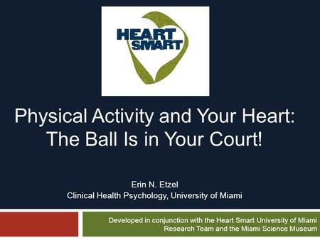 Physical Activity and Your Heart: The Ball Is in Your Court! Erin N. Etzel Clinical Health Psychology, University of Miami Developed in conjunction with.