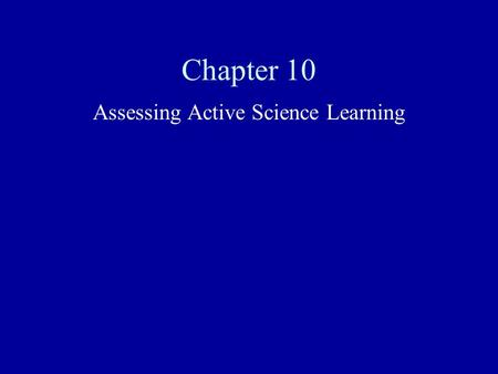 Chapter 10 Assessing Active Science Learning. How to Read This Chapter Assessment is presented from three contexts: the classroom context, assessment.