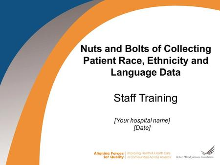 1 1 Nuts and Bolts of Collecting Patient Race, Ethnicity and Language Data Staff Training [Your hospital name] [Date]