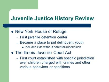 Juvenile Justice History Review New York House of Refuge – First juvenile detention center – Became a place to put delinquent youth Included kids without.