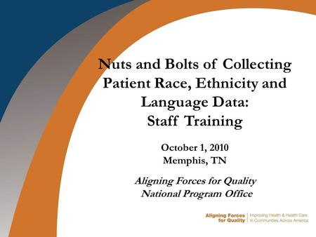 Nuts and Bolts of Collecting Patient Race, Ethnicity and Language Data: Staff Training October 1, 2010 Memphis, TN Aligning Forces for Quality National.