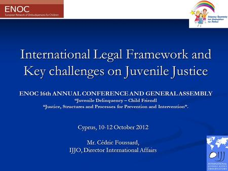 "International Legal Framework and Key challenges on Juvenile Justice ENOC 16th ANNUAL CONFERENCE AND GENERAL ASSEMBLY ""Juvenile Delinquency – Child Friendl."