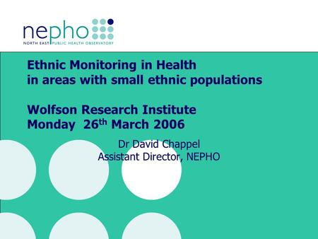 Ethnic Monitoring in Health in areas with small ethnic populations Wolfson Research Institute Monday 26 th March 2006 Dr David Chappel Assistant Director,