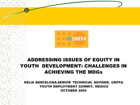 ADDRESSING ISSUES OF EQUITY IN YOUTH DEVELOPMENT: CHALLENGES IN ACHIEVING THE MDGs DELIA BARCELONA,SENIOR TECHNICAL ADVISER, UNFPA YOUTH EMPLOYMENT SUMMIT,
