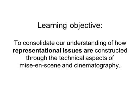 Learning objective: To consolidate our understanding of how representational issues are constructed through the technical aspects of mise-en-scene and.