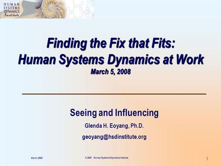 1 Finding the Fix that Fits: Human Systems Dynamics at Work March 5, 2008 Seeing and Influencing Glenda H. Eoyang, Ph.D. March.