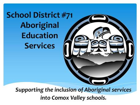 School District #71 Aboriginal Education Services Supporting the inclusion of Aboriginal services into Comox Valley schools.