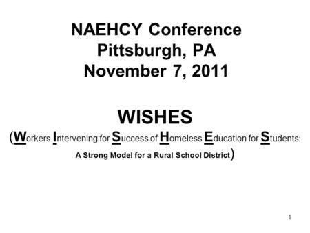 1 NAEHCY Conference Pittsburgh, PA November 7, 2011 WISHES (W orkers I ntervening for S uccess of H omeless E ducation for S tudents : A Strong Model for.