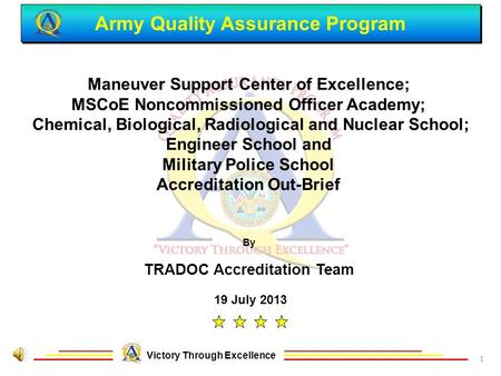Army Quality Assurance Program Victory Through Excellence 19 July 2013 Maneuver Support Center of Excellence; MSCoE Noncommissioned Officer Academy; Chemical,