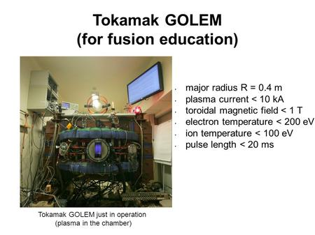 Tokamak GOLEM (for fusion education) Tokamak GOLEM just in operation (plasma in the chamber) major radius R = 0.4 m plasma current < 10 kA toroidal magnetic.