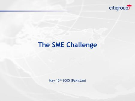 The SME Challenge May 10 th 2005 (Pakistan). Outline  Why SME  Why Now  Business Model  Citigroup & SME  Role of Government  Conclusion.