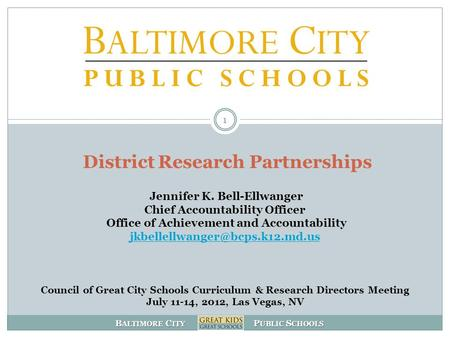 B ALTIMORE C ITY P UBLIC S CHOOLS District Research Partnerships Jennifer K. Bell-Ellwanger Chief Accountability Officer Office of Achievement and Accountability.